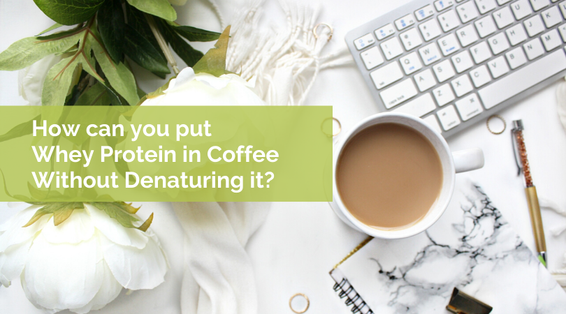 How can you Put Whey Protein in Coffee Without Denaturing it?